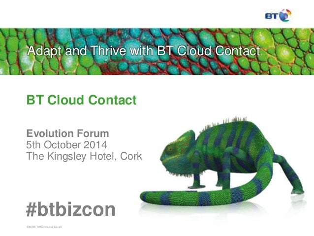 Adapt and Thrive with BT Cloud Contact  BT Cloud Contact  Evolution Forum  5th October 2014  The Kingsley Hotel, Cork  #bt...