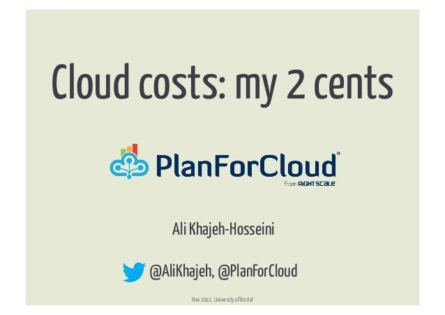 Cloud costs: my 2 cents           Ali Khajeh-Hosseini       @AliKhajeh, @PlanForCloud              Nov 2012, University ...
