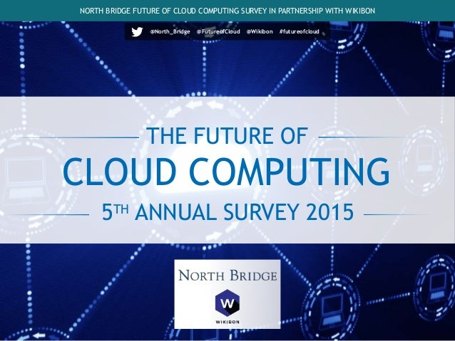 THE FUTURE OF 5TH ANNUAL SURVEY 2015 NORTH BRIDGE FUTURE OF CLOUD COMPUTING SURVEY IN PARTNERSHIP WITH WIKIBON CLOUD COMPU...