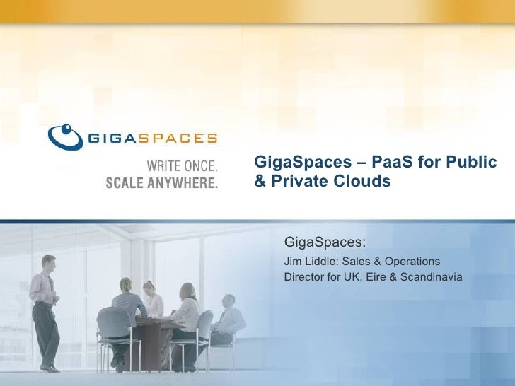 GigaSpaces – PaaS for Public & Private Clouds GigaSpaces: Jim Liddle: Sales & Operations Director for UK, Eire & Scandinavia