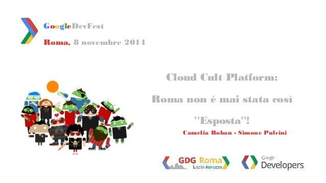 Roma, 8 novembre 2014  Cloud Cult Platform:  Roma non è mai stata così  ''Esposta''!  GoogleDevFest  Camelia Boban - Simon...