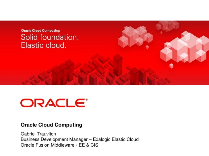 <Insert Picture Here>Oracle Cloud ComputingGabriel TrauvitchBusiness Development Manager – Exalogic Elastic CloudOracle Fu...