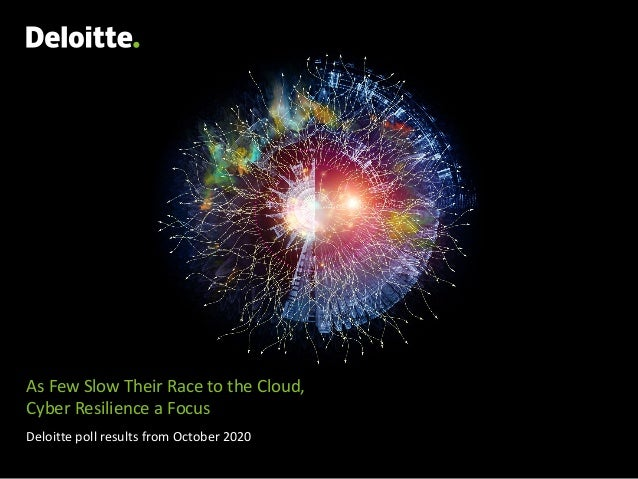 As Few Slow Their Race to the Cloud, Cyber Resilience a Focus Deloitte poll results from October 2020