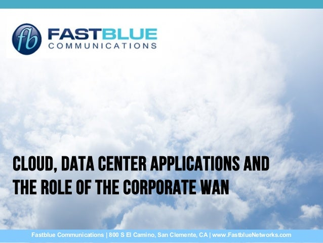 Cloud, Data Center Applications and the Role of the Corporate WAN Fastblue Communications | 800 S El Camino, San Clemente,...