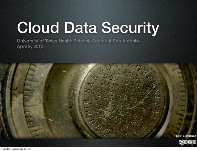 Cloud Data Security University of Texas Health Science Center at San Antonio April 9, 2013 Flickr: eklektikos Tuesday, Sep...