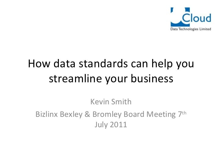 How data standards can help you streamline your business Kevin Smith Bizlinx Bexley & Bromley Board Meeting 7 th  July 2011
