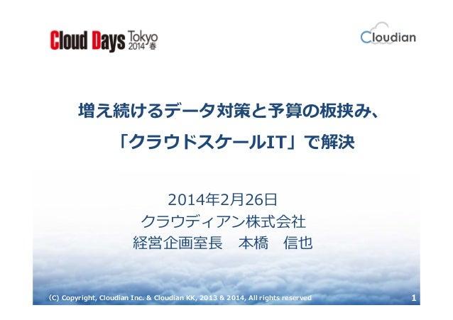 増え続けるデータ対策と予算の板挟み、 「クラウドスケールIT」で解決 2014年2月26日 クラウディアン株式会社 経営企画室⻑ 本橋 信也  (C) Copyright, Cloudian Inc. & Cloudian KK, 2013 &...