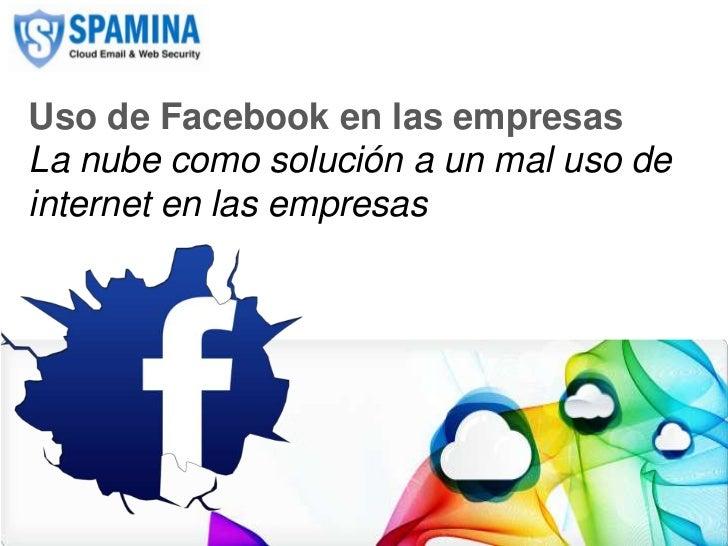 Uso de Facebook en las empresas   La nube como solución a un mal uso de   internet en las empresasCLOUD EMAIL & WEB SECURI...