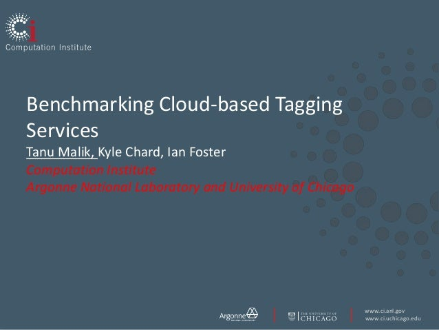 www.ci.anl.gov www.ci.uchicago.edu Benchmarking Cloud-based Tagging Services Tanu Malik, Kyle Chard, Ian Foster Computatio...