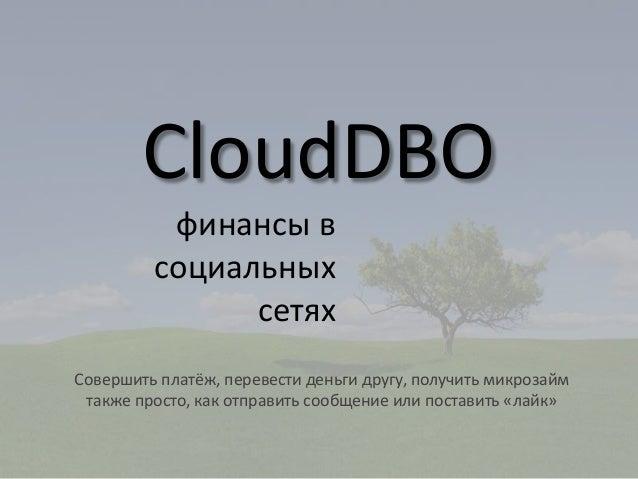 CloudDBO финансы в социальных сетях Совершить платёж, перевести деньги другу, получить микрозайм также просто, как отправ...
