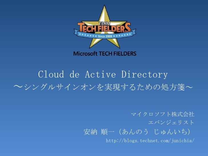 Cloudde Active Directory~シングルサインオンを実現するための処方箋~<br />マイクロソフト株式会社<br />エバンジェリスト<br />安納 順一(あんのう じゅんいち)<br />http://blogs.tec...