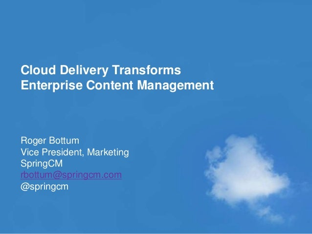 © 2010 SPRINGCM INC. ALL RIGHT RESERVED. Cloud Delivery Transforms Enterprise Content Management Roger Bottum Vice Preside...