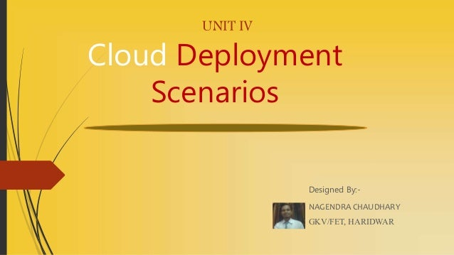 UNIT IV Cloud Deployment Scenarios Designed By:- NAGENDRA CHAUDHARY GKV/FET, HARIDWAR