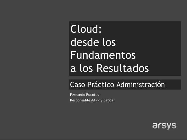 Cloud:desde losFundamentosa los Resultados• Subtítulo AdministraciónCaso PrácticoFernando FuentesResponsable AAPP y Banca