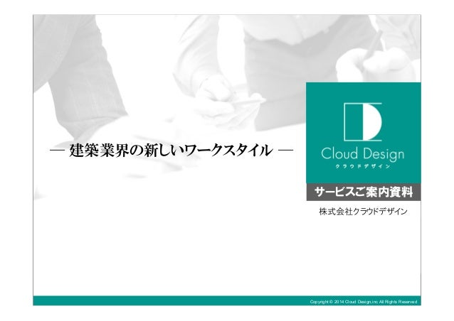 Copyright © 2014 Cloud Design,inc All Rights Reserved ─ 建築業界の新しいワークスタイル ─ 株式会社クラウドデザイン サービスご案内資料