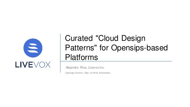 "Curated ""Cloud Design Patterns"" for Opensips-based Platforms Alejandro Rios, Livevox Inc. Opensips Summit – May 1st 2018, ..."