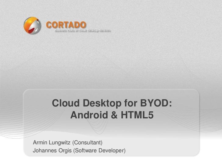 Cloud Desktop for BYOD:          Android & HTML5Armin Lungwitz (Consultant)Johannes Orgis (Software Developer)