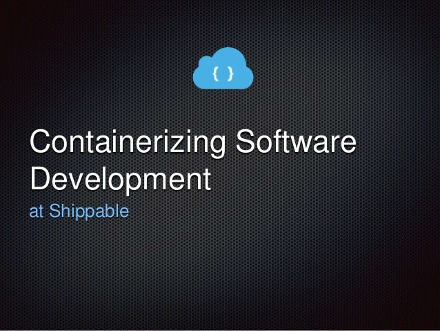 Containerizing Software  Development  at Shippable