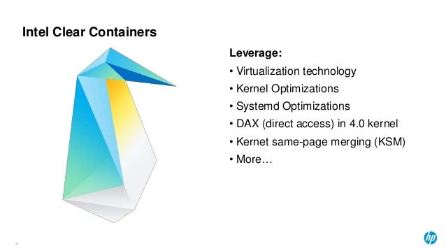 Intel Clear Containers Leverage: • Virtualization technology • Kernel Optimizations • Systemd Optimizations • DAX (direct ...