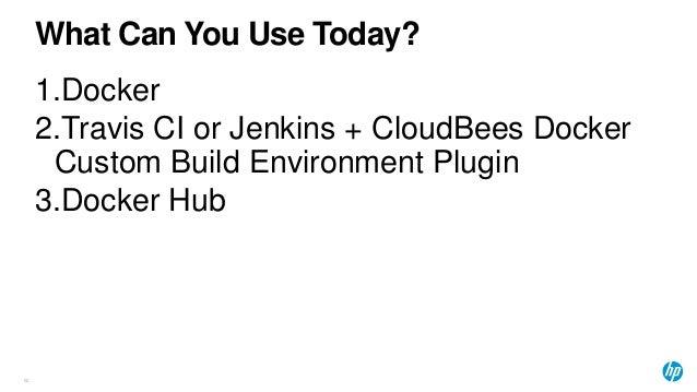 What Can You Use Today? 62 1.Docker 2.Travis CI or Jenkins + CloudBees Docker Custom Build Environment Plugin 3.Docker Hub