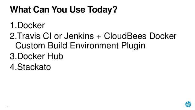 What Can You Use Today? 63 1.Docker 2.Travis CI or Jenkins + CloudBees Docker Custom Build Environment Plugin 3.Docker Hub...