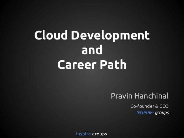 Cloud Development and Career Path Pravin Hanchinal Co-founder & CEO INSPIRE- groups