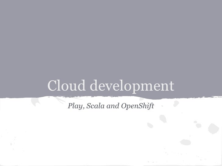 Cloud development  Play, Scala and OpenShift