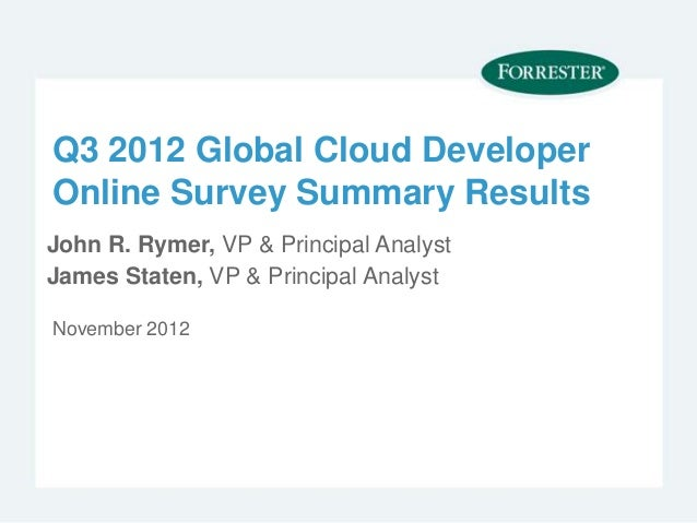Q3 2012 Global Cloud DeveloperOnline Survey Summary ResultsJohn R. Rymer, VP & Principal AnalystJames Staten, VP & Princip...