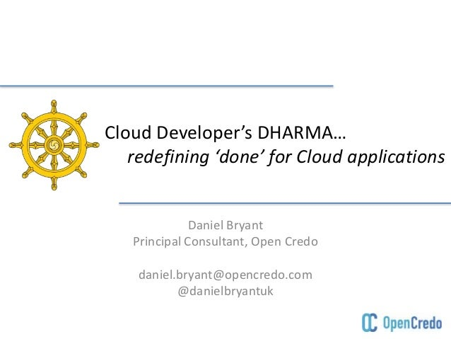 Cloud Developer's DHARMA…  redefining 'done' for Cloud applications  Daniel Bryant  Principal Consultant, Open Credo  dani...