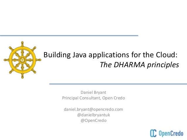 Building Java applications for the Cloud:  The DHARMA principles  Daniel Bryant  Principal Consultant, Open Credo  daniel....