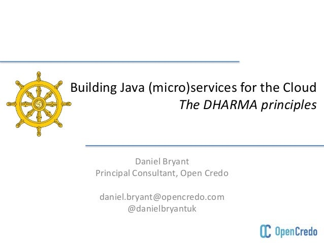 Building Java (micro)services for the Cloud  The DHARMA principles  Daniel Bryant  Principal Consultant, Open Credo  danie...