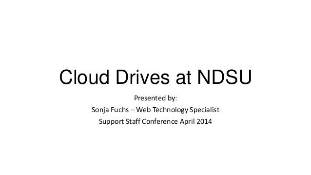 Cloud Drives at NDSU Presented by: Sonja Fuchs – Web Technology Specialist Support Staff Conference April 2014