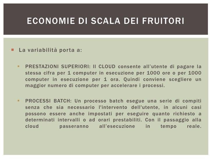 ECONOMIE DI SCALA DEI FRUITORI La variabilità porta a:     PRESTAZIONI SUPERIORI: Il CLOUD consente all'utente di pagare...