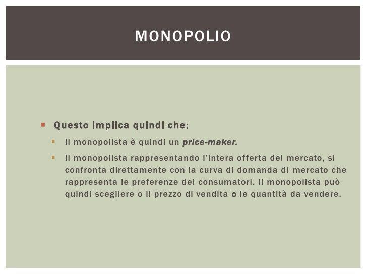MONOPOLIO Questo implica quindi che:     Il monopolista è quindi un price-maker.     Il monopolista rappresentando l'in...