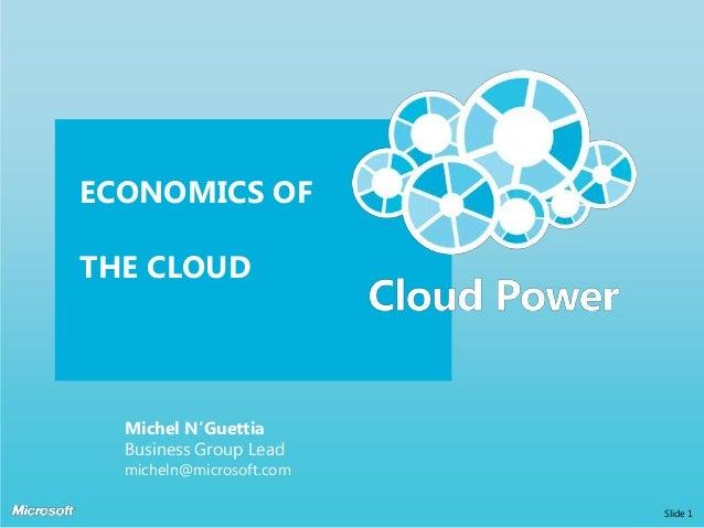 ECONOMICS OF  THE CLOUD  Michel N'Guettia Business Group Lead  micheln@microsoft.com Slide 1