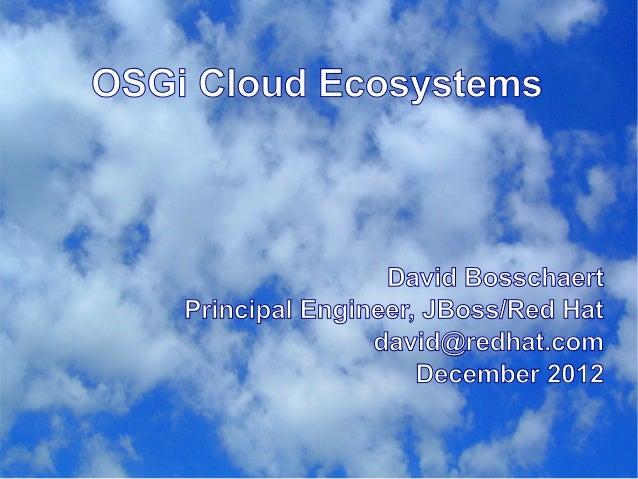 OSGi Cloud Ecosystems                    David Bosschaert    Principal Engineer, JBoss/Red Hat                   david@red...
