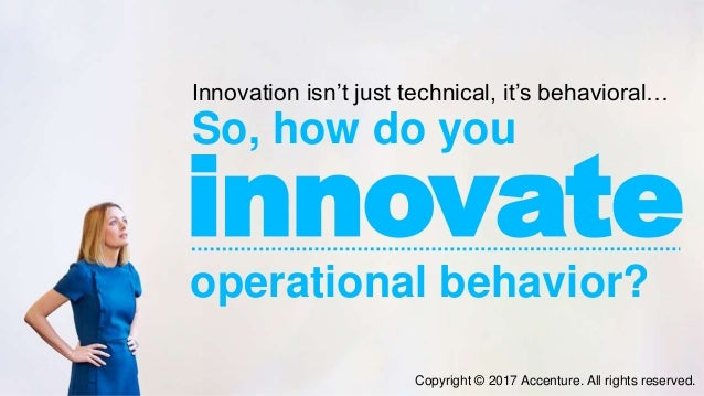 Innovation isn't just technical, it's behavioral… So, how do you operational behavior? innovate Copyright © 2017 Accenture...