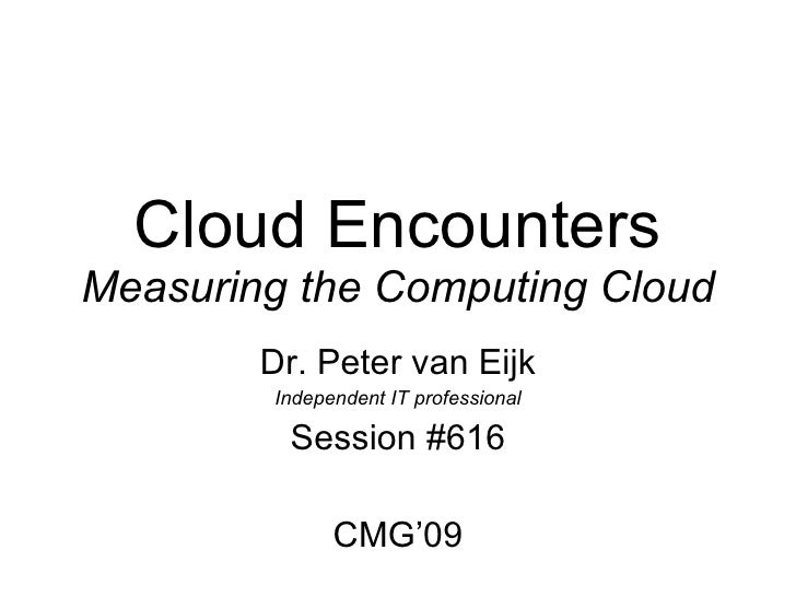 Cloud Encounters Measuring the Computing Cloud Dr. Peter van Eijk Independent IT professional Session #616 CMG'09, see www...