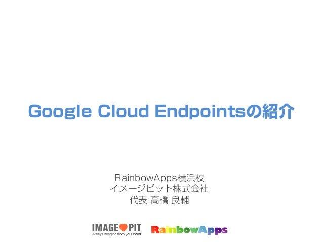 Google Cloud Endpointsの紹介 RainbowApps横浜校 イメージピット株式会社 代表 高橋 良輔