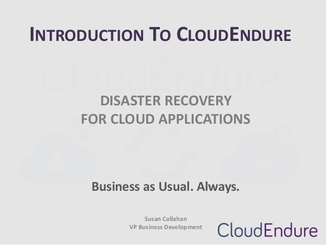 INTRODUCTION TO CLOUDENDURE DISASTER RECOVERY FOR CLOUD APPLICATIONS  Business as Usual. Always. Susan Callahan VP Busines...
