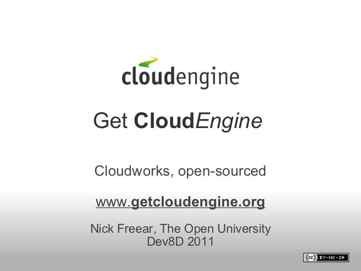 Get  Cloud Engine   Cloudworks, open-sourced www. getcloudengine.org  Nick Freear, The Open University Dev8D 2011