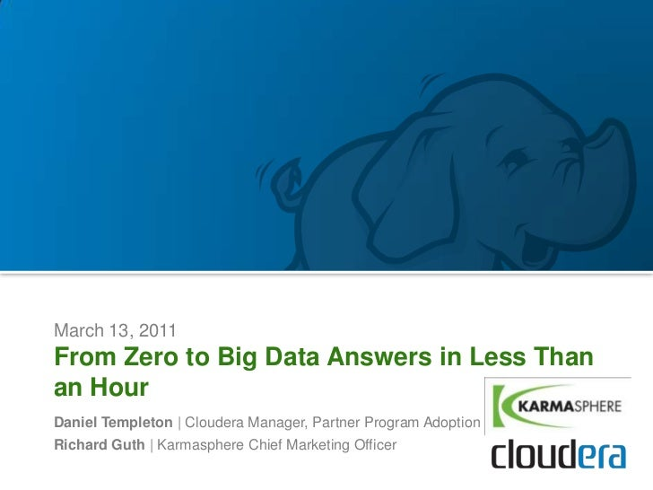 March 13, 2011From Zero to Big Data Answers in Less Thanan HourDaniel Templeton | Cloudera Manager, Partner Program Adopti...