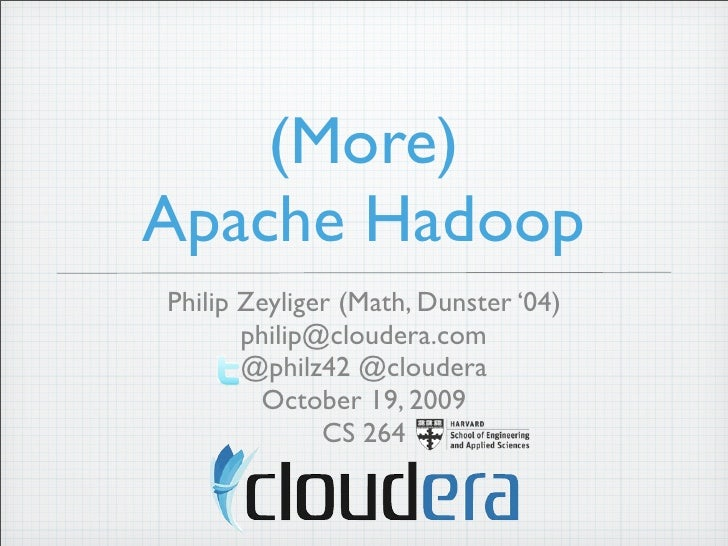 (More) Apache Hadoop Philip Zeyliger (Math, Dunster '04)        philip@cloudera.com        @philz42 @cloudera         Octo...