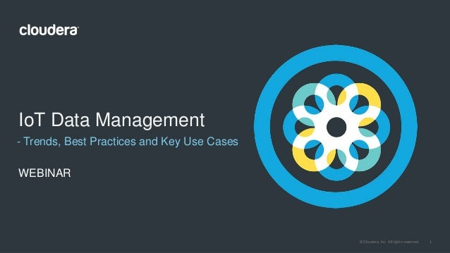 1© Cloudera, Inc. All rights reserved. - Trends, Best Practices and Key Use Cases IoT Data Management WEBINAR
