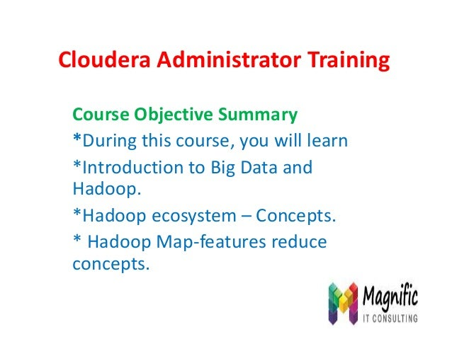 Cloudera Administrator Training Course Objective Summary *During this course, you will learn *Introduction to Big Data and...