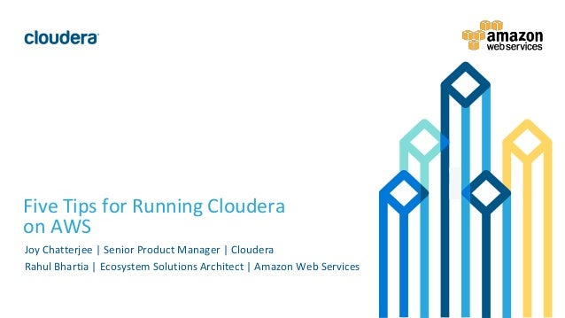 1© Cloudera, Inc. All rights reserved. Five Tips for Running Cloudera on AWS Joy Chatterjee   Senior Product Manager   Clo...