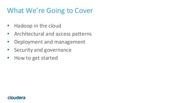 What We're Going to Cover • Hadoop in the cloud • Architectural and access patterns • Deployment and management • Security...