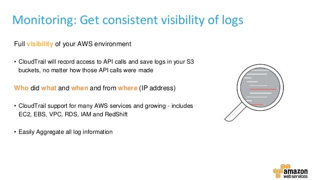 Full visibility of your AWS environment • CloudTrail will record access to API calls and save logs in your S3 buckets, no ...