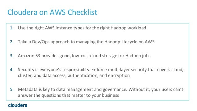 Cloudera on AWS Checklist 1. Use the right AWS instance types for the right Hadoop workload 2. Take a Dev/Ops approach to ...