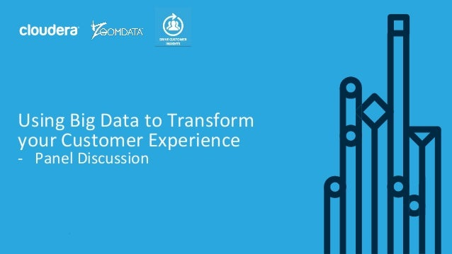 1© Cloudera, Inc. All rights reserved. Using Big Data to Transform your Customer Experience - Panel Discussion